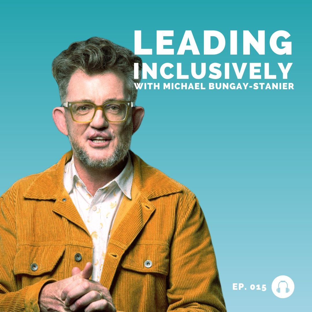 Michael Bungay Stanier - Leading Inclusively - Leadership Podcast