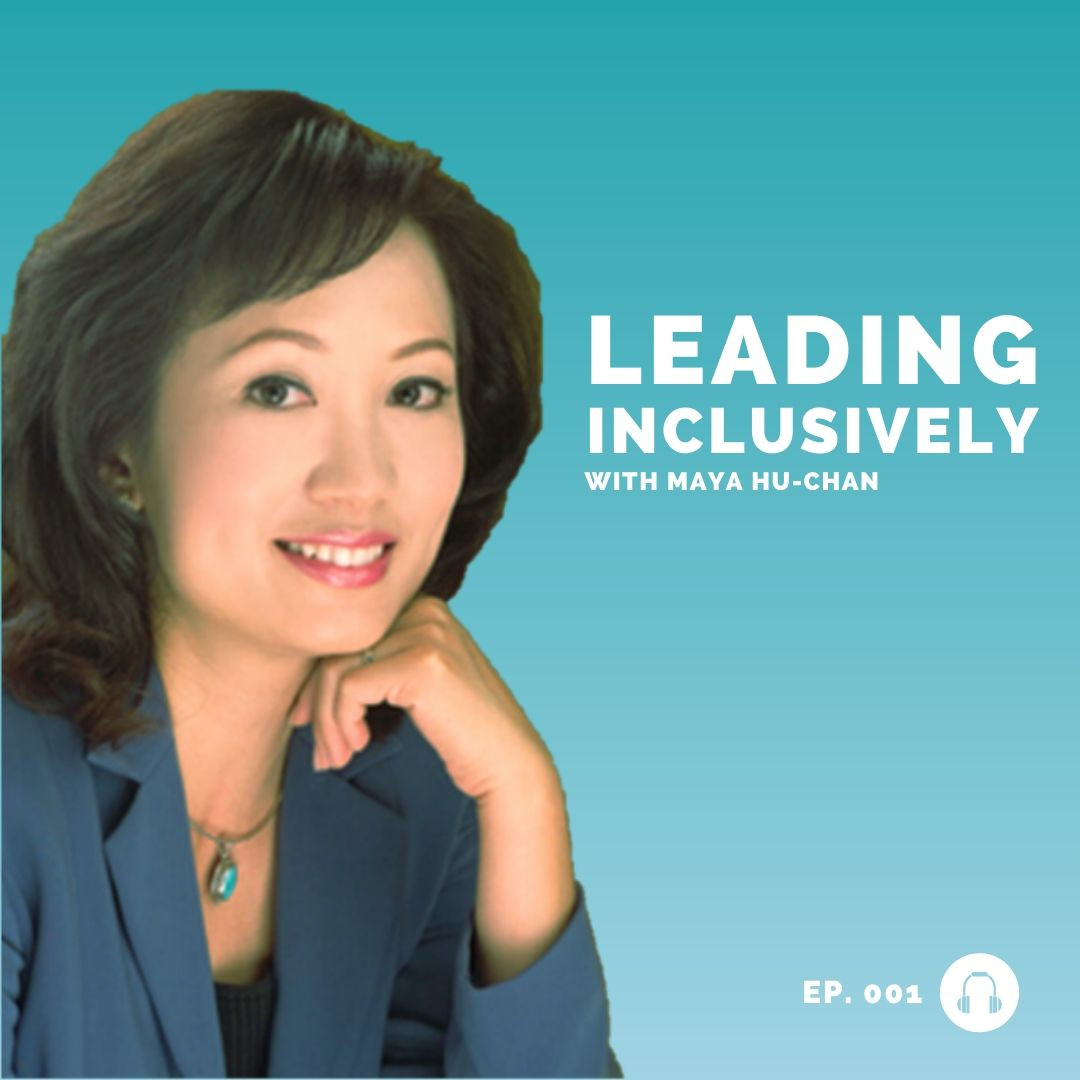 Maya Hu-Chan - Leading Inclusively - Leadership Podcast